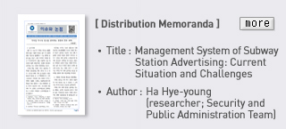 [Distribution Memorandal] Title : Management System of Subway Station Advrtising: Current Situation and Challenges, Author : Ha Hye-young(researcher;Security and Public Administration Team), more