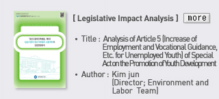 Legislative Impact Analysis - Title: Analysis of Article 5 (Increase of Employment and Vocational Guidance, Etc. for Unemployed Youth) of Special Act on the Promotion of Youth Development, Author: Kim jun (director; Environment and Labor Team) Read more