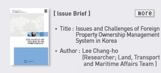 Issue Brief - TItle: Issues and Challenges of Foreign Property Ownership Management System in Korea, Author: Lee chang-ho (researcher; Land, Transport and Maritime Affairs Team)  Read more