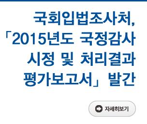 국회입법조사처, 「2015년도 국정감사 시정 및 처리결과 평가보고서」 발간 자세히보기