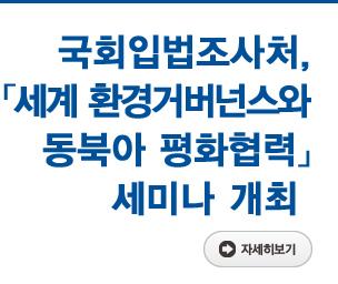 국회입법조사처,「세계 환경거버넌스와 동북아 평화협력」세미나 개최 자세히보기