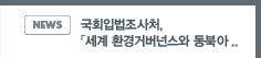 NEWS: 국회입법조사처,「세계 환경거버넌스와 동북아 평화협력」세미나 개최