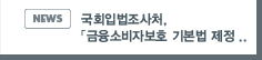 NEWS: 국회입법조사처, 「금융소비자보호 기본법 제정 관련 쟁점」정책심포지엄 개최