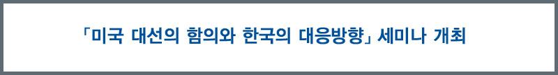 「미국 대선의 함의와 한국의 대응방향」 세미나 개최