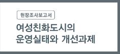 '현장조사보고서' - 여성친화도시의 운영실태와 개선과제