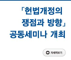 「헌법개정의 쟁점과 방향」 공동세미나 개최 자세히보기