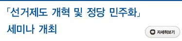 「선거제도 개혁 및 정당 민주화」 세미나 개최 자세히보기