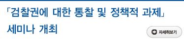 「검찰권에 대한 통찰 및 정책적 과제」 세미나 개최  자세히보기