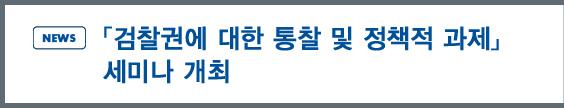news:「검찰권에 대한 통찰 및 정책적 과제」 세미나 개최