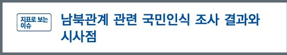 '지표로 보는 이슈' - 남북관계 관련 국민인식 조사 결과와 시사점
