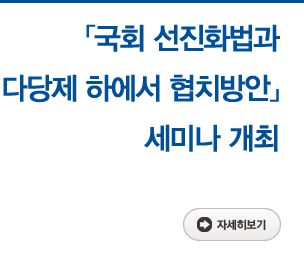 「국회 선진화법과 다당제 하에서 협치방안」 세미나 개최 자세히보기