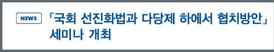 news: 「국회 선진화법과 다당제 하에서 협치방안」 세미나 개최