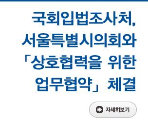 국회입법조사처, 서울특별시의회와 『상호협력을 위한 업무협약』 체결 자세히보기