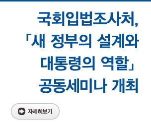 국회입법조사처, 「새 정부의 설계와 대통령의 역할」 공동세미나 개최 자세히보기