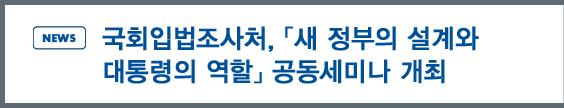 NEWS:국회입법조사처,「새 정부의 설계와 대통령의 역할」공동세미나 개최 개최