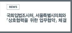 NEWS:국회입법조사처, 서울특별시의회와 「상호협력을 위한 업무협약」체결