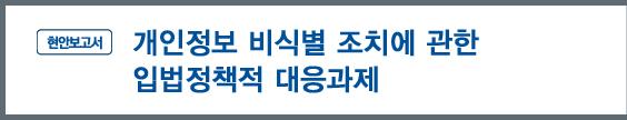 '현안보고서' - 개인정보 비식별 조치에 관한 입법정책적 대응과제