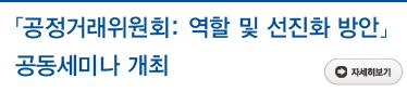 「공정거래위원회: 역할 및 선진화 방안」공동세미나 개최 자세히보기
