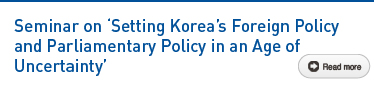 Seminar on 'Setting Korea's Foreign Policy and Parliamentary Policy in an Age of Uncertainty' Read more