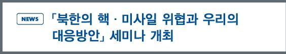 news:「북한의 핵·미사일 위협과 우리의 대응방안」세미나 개최
