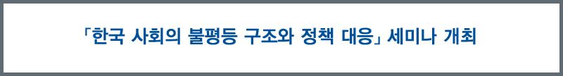 「한국 사회의 불평등 구조와 정책 대응」 세미나 개최