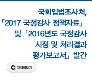 국회입법조사처,「2017 국정감사 정책자료」와「2016년도 국정감사 시정 및 처리결과 평가보고서」발간 자세히보기