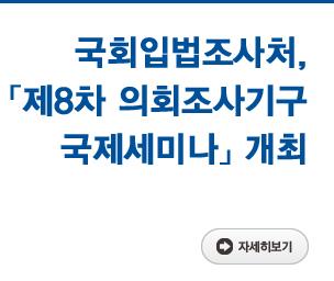 국회입법조사처, 「제8차 의회조사기구 국제세미나」 개최 자세히보기