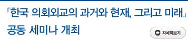 「한국 의회외교의 과거와 현재, 그리고 미래」 공동 세미나 개최 자세히보기