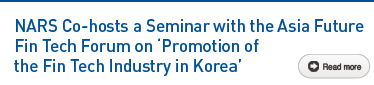 NARS Co-hosts a Seminar with the Asia Future Fin Tech Forum on 'Promotion of the Fin Tech Industry in Korea' Read more