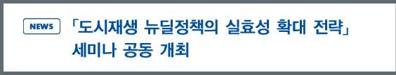 news:「도시재생 뉴딜정책의 실효성 확대 전략」세미나 공동 개최