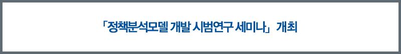 「정책분석모델 개발 시범연구 세미나」개최