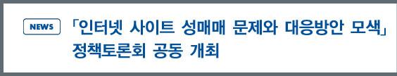 news:「인터넷 사이트 성매매 문제와 대응방안 모색」정책토론회 공동 개최