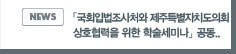 NEWS:「국회입법조사처와 제주특별자치도의회 상호협력을 위한 학술세미나」공동 개최