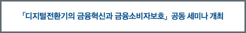 「디지털전환기의 금융혁신과 금융소비자보호」공동 세미나 개최