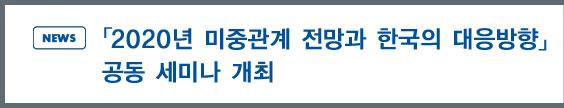 news:「2020년 미중관계 전망과 한국의 대응방향」 공동 세미나 개최