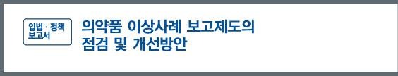'입법ㆍ 정책보고서' - 의약품 이상사례 보고제도의 점검 및 개선방안