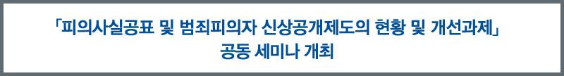 「피의사실공표 및 범죄피의자 신상공개제도의 현황 및 개선과제」 공동 세미나 개최