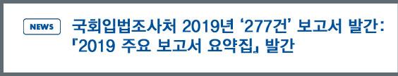 NEWS: 국회입법조사처 2019년 '185건' 보고서 발간 - 「2019 주요 보고서 요약집」발간