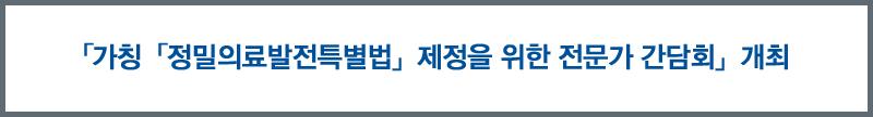 「정밀의료발전특별법」제정을 위한 전문가 간담회 개최