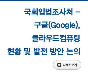 국회입법조사처 - 구글(Google), 클라우드컴퓨팅 현황 및 발전 방안 논의 자세히보기