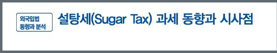 '외국입법 동향과 분석' - 설탕세(Sugar Tax) 과세 동향과 시사점