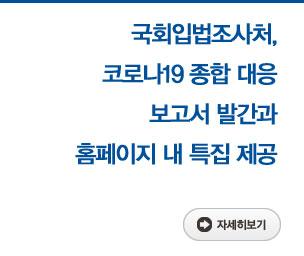국회입법조사처, 코로나19 종합 대응 보고서 발간과 홈페이지 내 특집 제공 자세히보기