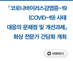 「코로나바이러스감염증-19(COVID-19)사태 대응의 문제점 및 개선과제」화상 전문가 간담회 개최 자세히보기
