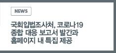 NEWS: 국회입법조사처, 코로나19 종합 대응 보고서 발간과 홈페이지 내 특집 제공