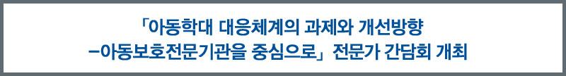 「아동학대 대응체계의 과제와 개선방향-아동보호전문기관을 중심으로」 전문가 간담회 개최
