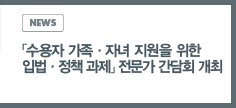 NEWS: 「수용자 가족 및 자녀 지원을 위한 입법ㆍ정책 과제 」전문가 간담회 개최