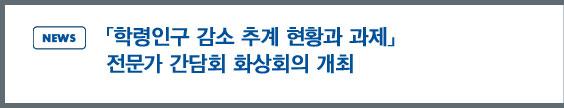 NEWS: 「학령인구 감소 추계 현황과 과제」 전문가 간담회 화상회의 개최
