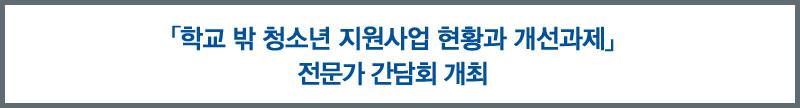 「학교 밖 청소년 지원사업의 현황 및 개선과제」 전문가 간담회 개최