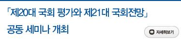 「제20대 국회 평가와 제21대 국회전망」공동 세미나 개최 자세히보기