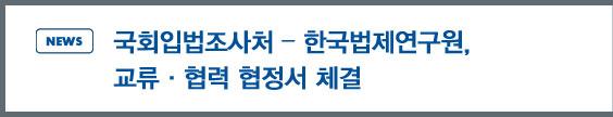 news:국회입법조사처 - 한국법제연구원, 교류·협력 협정서 체결